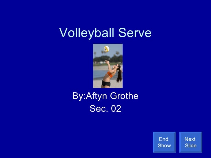 Volleyball Serve By:Aftyn Grothe Sec. 02 Next  Slide End  Show