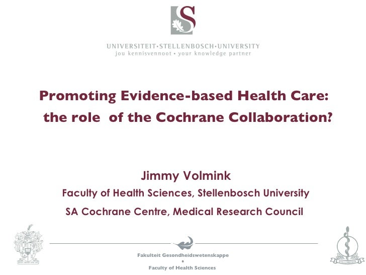Promoting Evidence-based Health Care:   the role  of the Cochrane Collaboration? Jimmy Volmink Faculty of Health Sciences,...