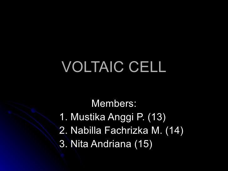 VOLTAIC CELL Members: 1. Mustika Anggi P. (13) 2. Nabilla Fachrizka M. (14) 3. Nita Andriana (15)