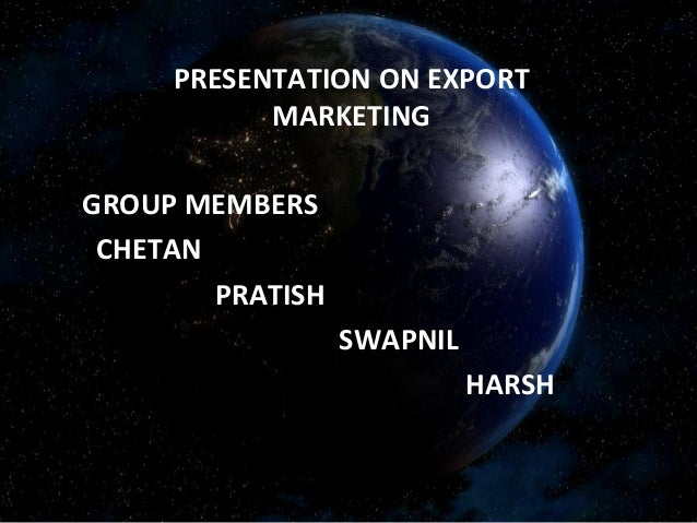 PRESENTATION ON EXPORT MARKETING GROUP MEMBERS CHETAN PRATISH SWAPNIL HARSH