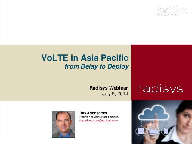 VoLTE in Asia Pacific from Delay to Deploy Radisys Webinar July 9, 2014 Ray Adensamer Director of Marketing, Radisys ray,a...
