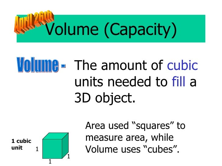"Volume (Capacity) Volume - The amount of  cubic  units needed to  fill  a 3D object. Area used ""squares"" to measure area, ..."