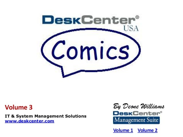 By Deone Williams IT & System Management Solutions www.deskcenter.com Volume 1 Volume 2 Volume 3