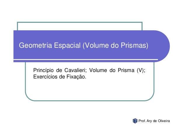 Geometria Espacial (Volume do Prismas)    Princípio de Cavalieri; Volume do Prisma (V);    Exercícios de Fixação.         ...