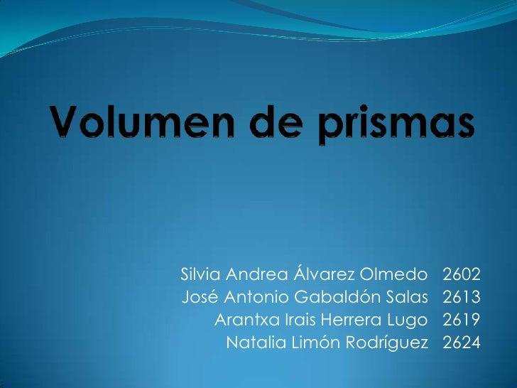 Volumen de prismas<br />Silvia Andrea Álvarez Olmedo   2602<br />José Antonio Gabaldón Salas   2613<br />Arantxa Irais Her...