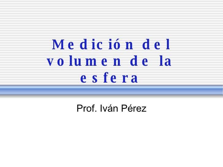 Medici ón del volumen de la esfera Prof. Iv án Pérez