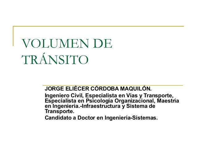 VOLUMEN DE  TRÁNSITO  JORGE ELIÉCER CÓRDOBA MAQUILÓN.  Ingeniero Civil, Especialista en Vías y Transporte,  Especialista e...