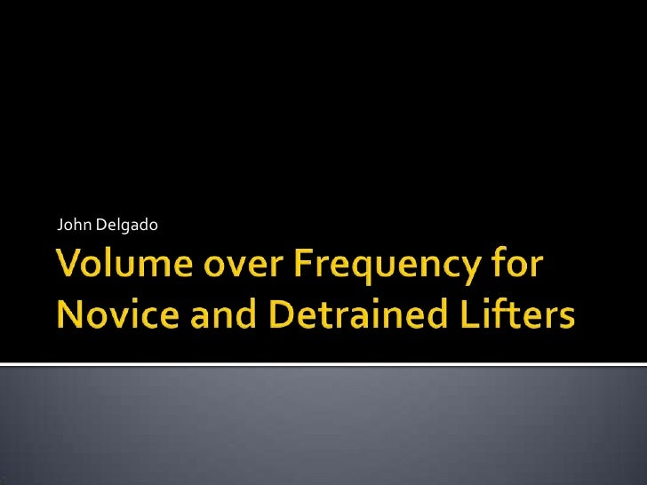 Volume over Frequency for Novice and Detrained Lifters<br />John Delgado<br />