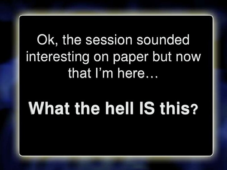 """Ok, the session sounded interesting on paper but now        that I""""m here…  What the hell IS this?"""