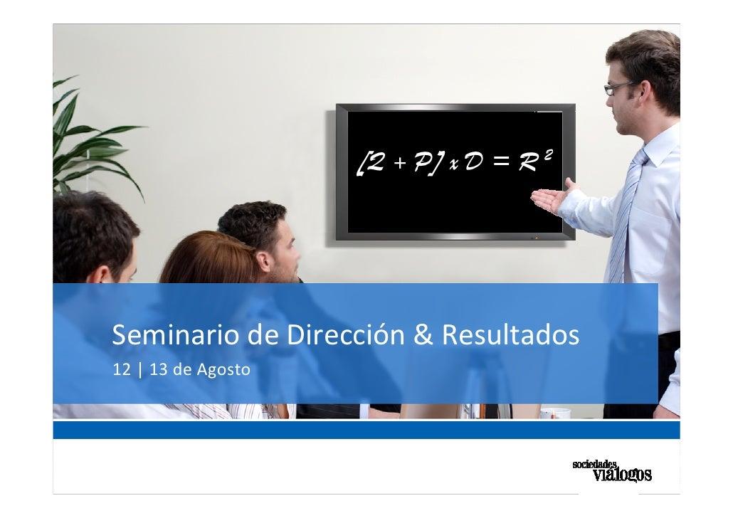 [Q + P] x D = R 2     Seminario de Dirección & Resultados 12   13 de Agosto                                            YOU...
