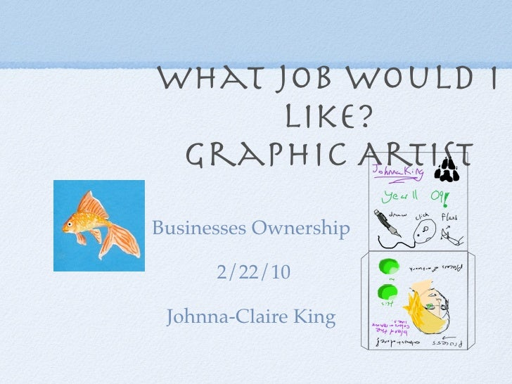 What job would I      like?  Graphic Artist Businesses Ownership        2/22/10   Johnna-Claire King