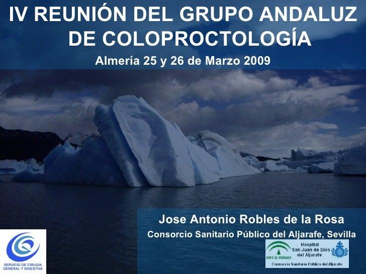 <ul><li>IV REUNIÓN DEL GRUPO ANDALUZ DE COLOPROCTOLOGÍA </li></ul><ul><li>Almería 25 y 26 de Marzo 2009 </li></ul>Jose Ant...