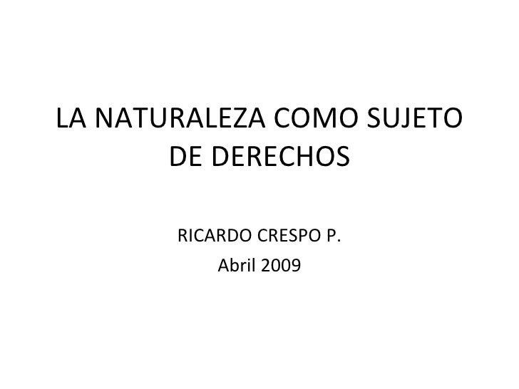 LA NATURALEZA COMO SUJETO DE DERECHOS RICARDO CRESPO P. Abril 2009