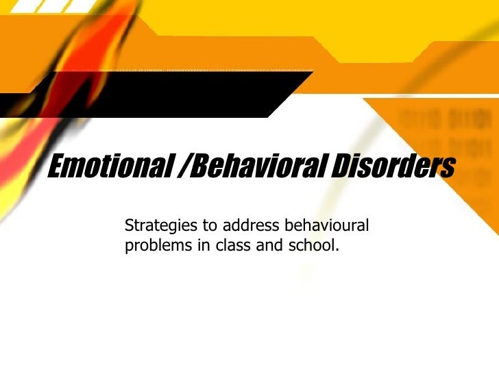Emotional /Behavioral Disorders Strategies to address behavioural problems in class and school.