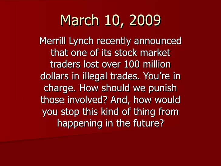 March 10, 2009 Merrill Lynch recently announced that one of its stock market traders lost over 100 million dollars in ille...