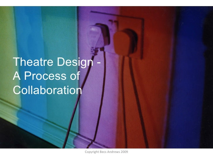 Theatre Design -  A Process of Collaboration Copyright Becs Andrews 2009