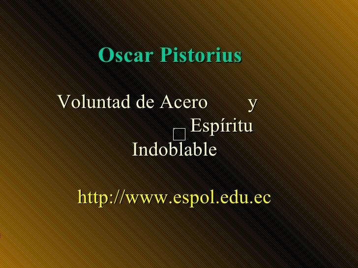 Oscar Pistorius  Voluntad de Acero     y                Espíritu          Indoblable    http://www.espol.edu.ec