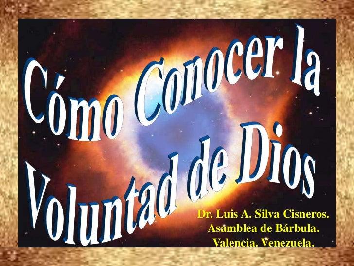 Cómo Conocer la <br />Voluntad de Dios<br />Dr. Luis A. Silva Cisneros.<br />Asamblea de Bárbula.<br />Valencia. Venezuela...