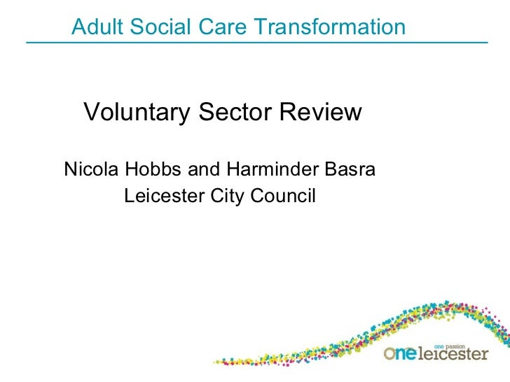 Adult Social Care Transformation <ul><li>Voluntary Sector Review </li></ul><ul><li>Nicola Hobbs and Harminder Basra  </li>...