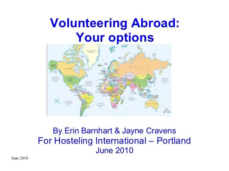 June 2010 Volunteering Abroad: Your options By Erin Barnhart & Jayne Cravens For Hosteling International – Portland June 2...