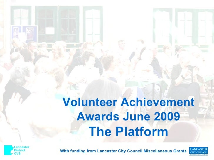 Volunteer Achievement Awards June 2009 The Platform With funding from Lancaster City Council Miscellaneous Grants