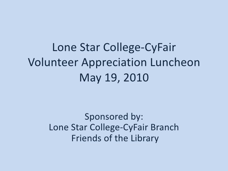 Lone Star College-CyFairVolunteer Appreciation LuncheonMay 19, 2010<br />Sponsored by:Lone Star College-CyFair Branch Frie...