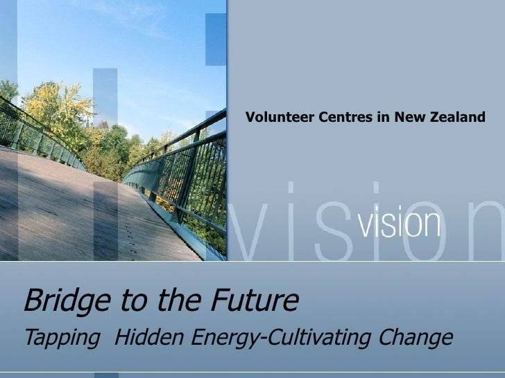 Bridge to the Future Tapping  Hidden Energy-Cultivating Change Volunteer Centres in New Zealand