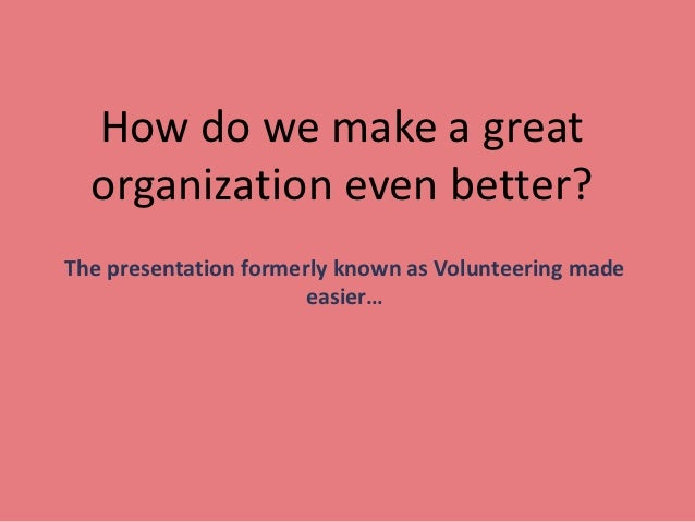 How do we make a great  organization even better?The presentation formerly known as Volunteering made                     ...