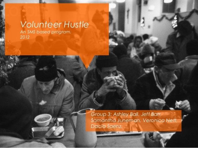 Volunteer HustleAn SMS based program.2012                        Group 3: Ashley Ball, Jeff Barr,                        S...