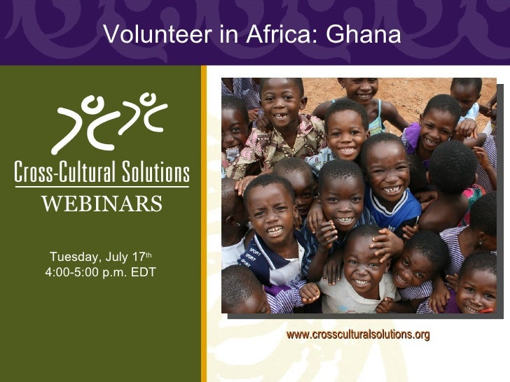 Volunteer in Africa: GhanaWEBINARS Tuesday, July 17th4:00-5:00 p.m. EDT                        www.crossculturalsolutions....
