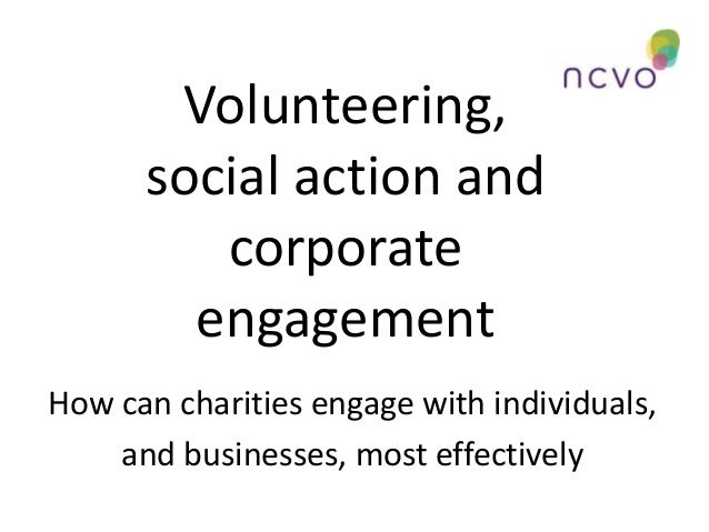 Volunteering, social action and corporate engagement How can charities engage with individuals, and businesses, most effec...