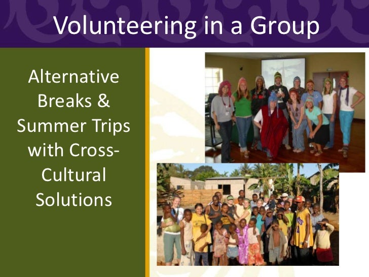 Volunteering in a Group Alternative  Breaks &Summer Trips with Cross-   Cultural  Solutions
