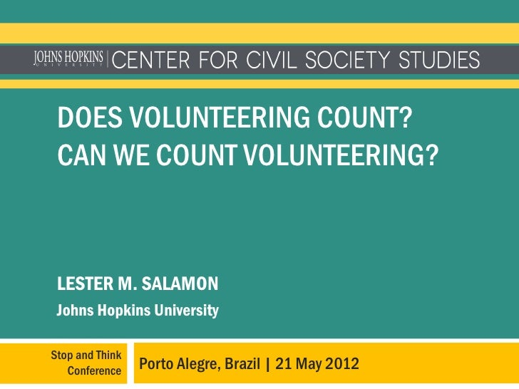 DOES VOLUNTEERING COUNT? CAN WE COUNT VOLUNTEERING? LESTER M. SALAMON Johns Hopkins UniversityStop and Think   Conference ...