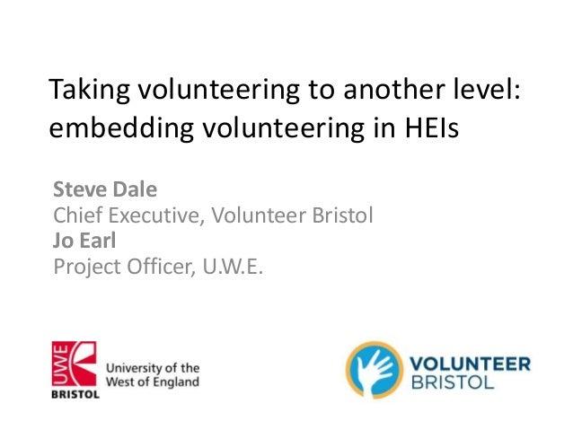 Taking volunteering to another level:embedding volunteering in HEIsSteve DaleChief Executive, Volunteer BristolJo EarlProj...