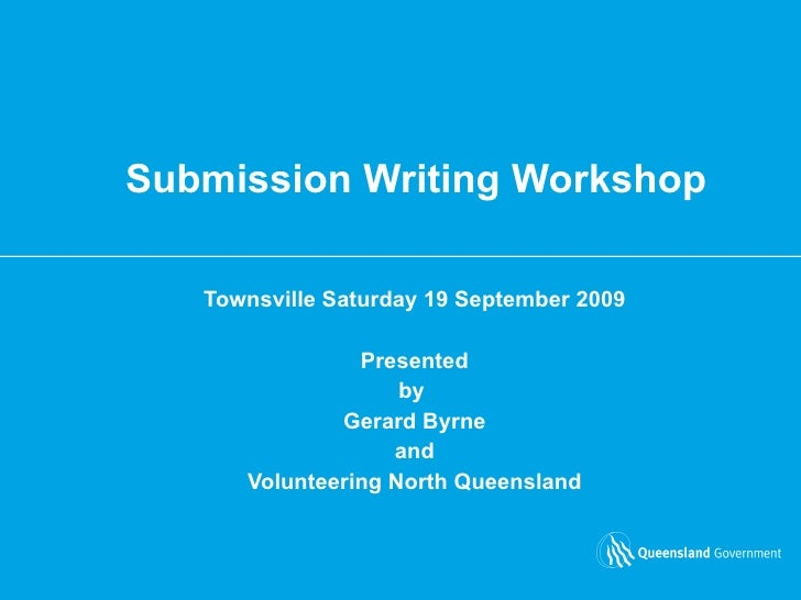 Submission Writing Workshop Townsville Saturday 19 September 2009 Presented by  Gerard Byrne and  Volunteering North Queen...