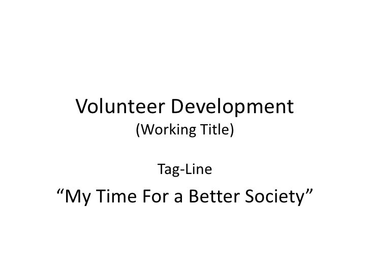 """Volunteer Development         (Working Title)            Tag-Line""""My Time For a Better Society"""""""