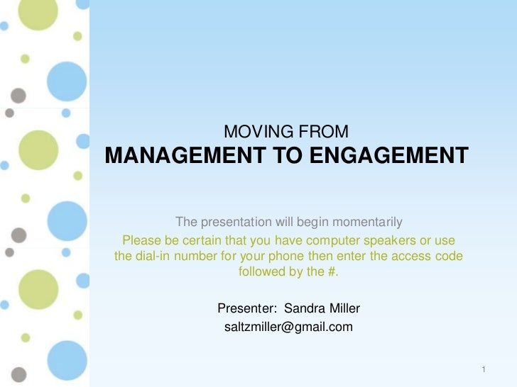 MOVING FROMMANAGEMENT TO ENGAGEMENT            The presentation will begin momentarily  Please be certain that you have co...
