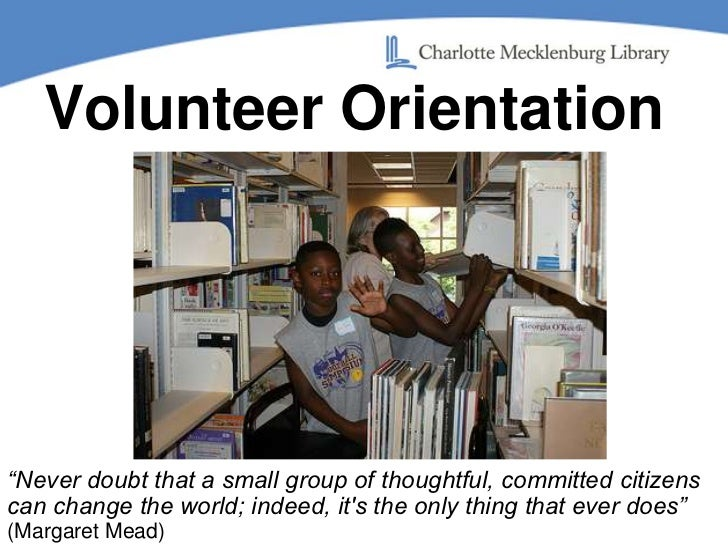 """Volunteer Orientation<br />""""Never doubt that a small group of thoughtful, committed citizens can change the world; indeed,..."""