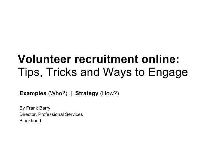 Volunteer recruitment online:  Tips, Tricks and Ways to Engage  Examples  (Who?)  |  Strategy  (How?) By Frank Barry Direc...