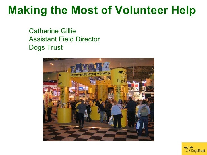 Making the Most of Volunteer Help   Catherine Gillie  Assistant Field Director Dogs Trust
