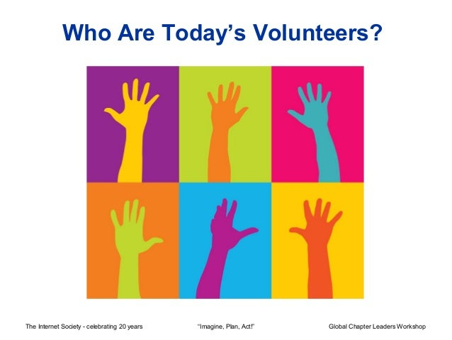 "Who Are Today's Volunteers?The Internet Society - celebrating 20 years   ""Imagine, Plan, Act!""   Global Chapter Leaders Wo..."