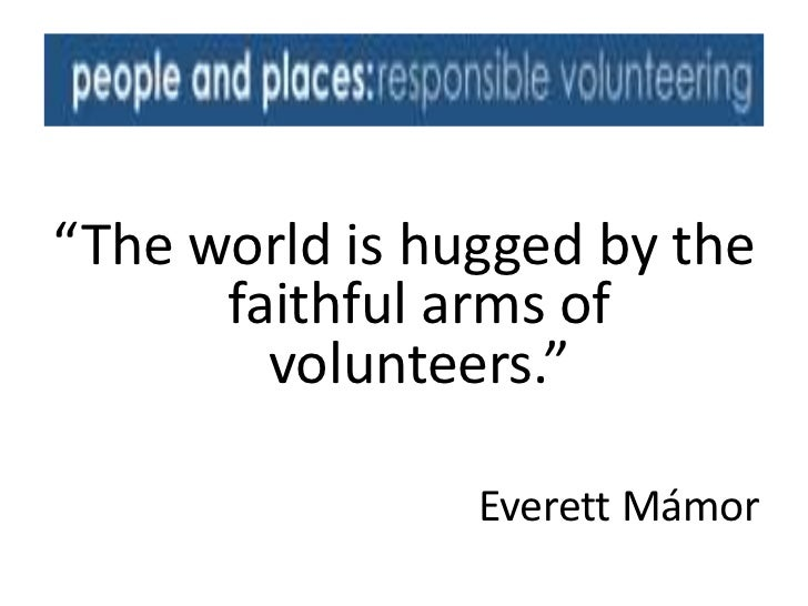 """The world is hugged by the      faithful arms of        volunteers.""                Everett Mámor"