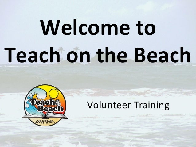 Welcome toTeach on the Beach       Volunteer Training