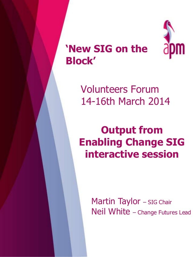 Output from Enabling Change SIG interactive session Volunteers Forum 14-16th March 2014 Martin Taylor – SIG Chair Neil Whi...