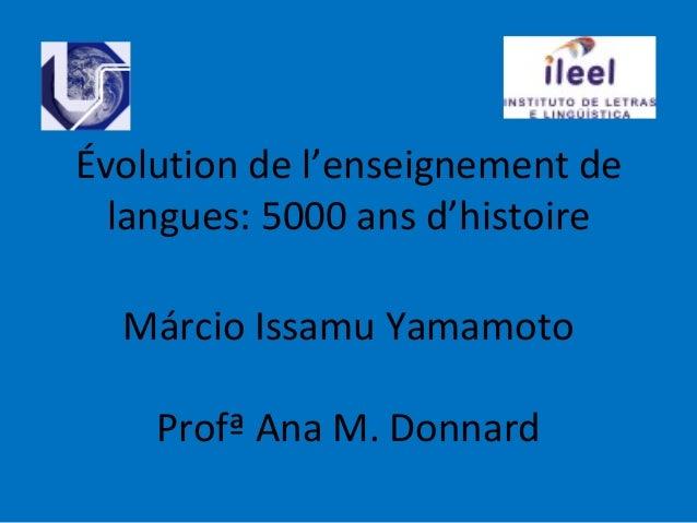 Évolution de l'enseignement de  langues: 5000 ans d'histoire  Márcio Issamu Yamamoto    Profª Ana M. Donnard