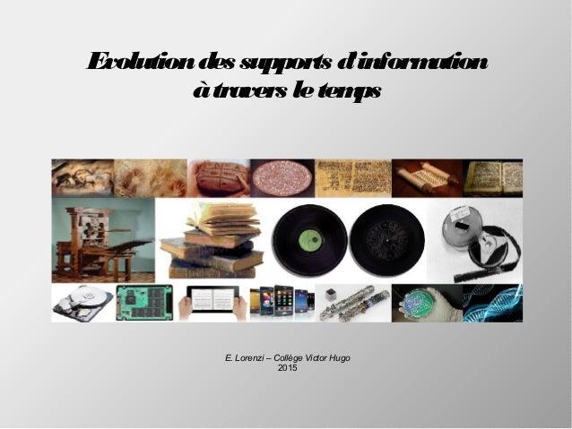 Evolutiondes supports d'information àtravers letemps E. Lorenzi – Collège Victor Hugo 2015