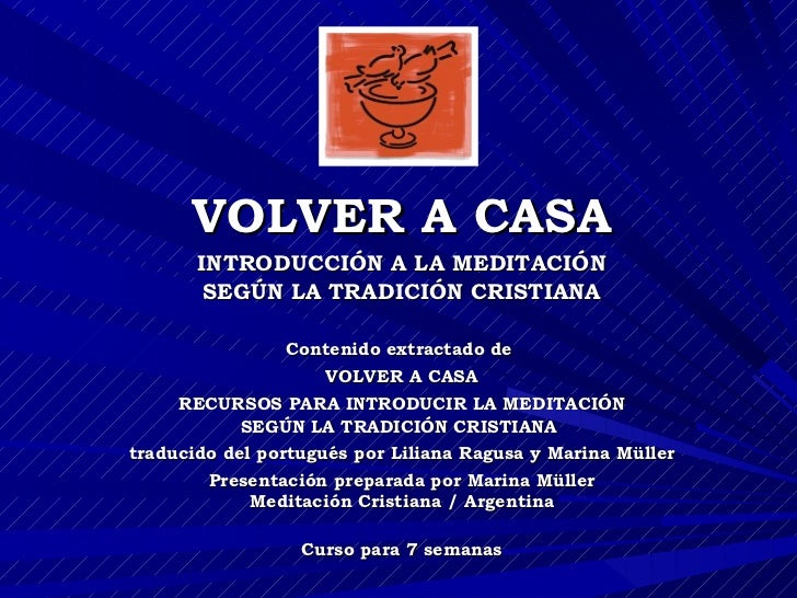 VOLVER A CASA INTRODUCCIÓN A LA MEDITACIÓN SEGÚN LA TRADICIÓN CRISTIANA Contenido extractado de  VOLVER A CASA RECURSOS PA...