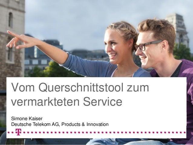 Vom Querschnittstool zum vermarkteten Service Simone Kaiser Deutsche Telekom AG, Products & Innovation