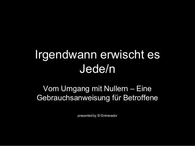 Irgendwann erwischt es  Jede/n  Vom Umgang mit Nullern – Eine  Gebrauchsanweisung für Betroffene  presented by El Entrenad...