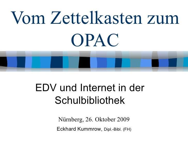 Vom Zettelkasten zum OPAC EDV und Internet in der Schulbibliothek Nürnberg, 26. Oktober 2009 Eckhard Kummrow,  Dipl.-Bibl....